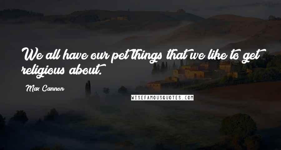 Max Cannon quotes: We all have our pet things that we like to get religious about.