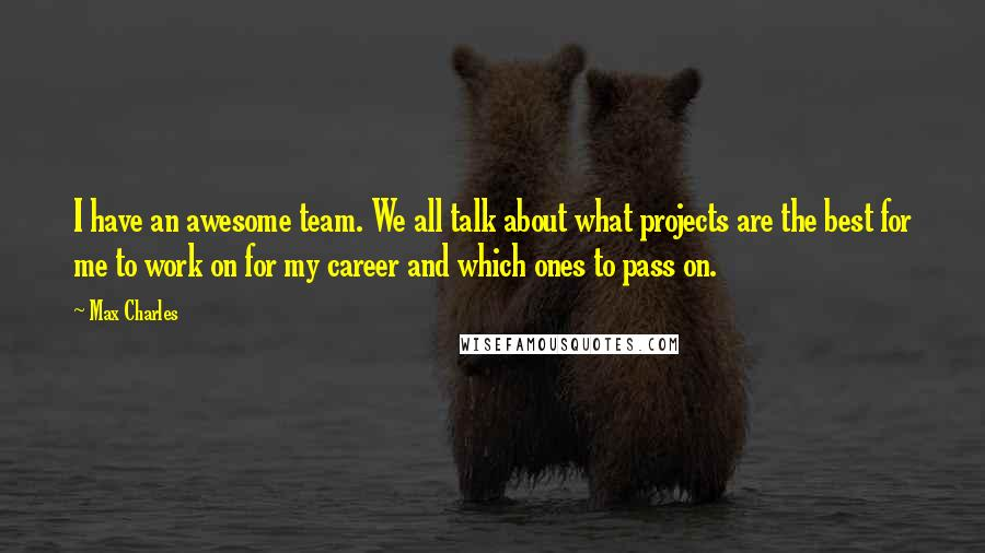 Max Charles quotes: I have an awesome team. We all talk about what projects are the best for me to work on for my career and which ones to pass on.