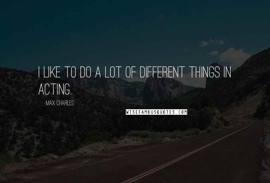 Max Charles quotes: I like to do a lot of different things in acting.