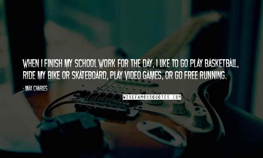 Max Charles quotes: When I finish my school work for the day, I like to go play basketball, ride my bike or skateboard, play video games, or go free running.