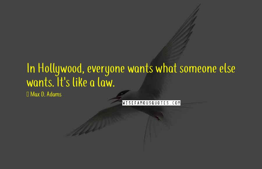 Max D. Adams quotes: In Hollywood, everyone wants what someone else wants. It's like a law.