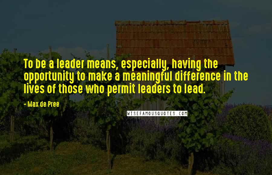 Max De Pree quotes: To be a leader means, especially, having the opportunity to make a meaningful difference in the lives of those who permit leaders to lead.