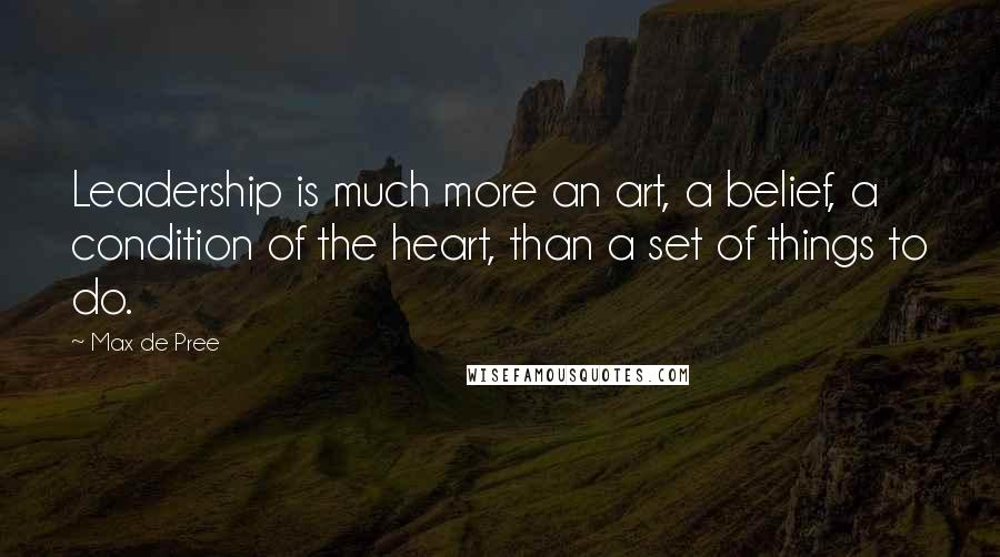 Max De Pree quotes: Leadership is much more an art, a belief, a condition of the heart, than a set of things to do.