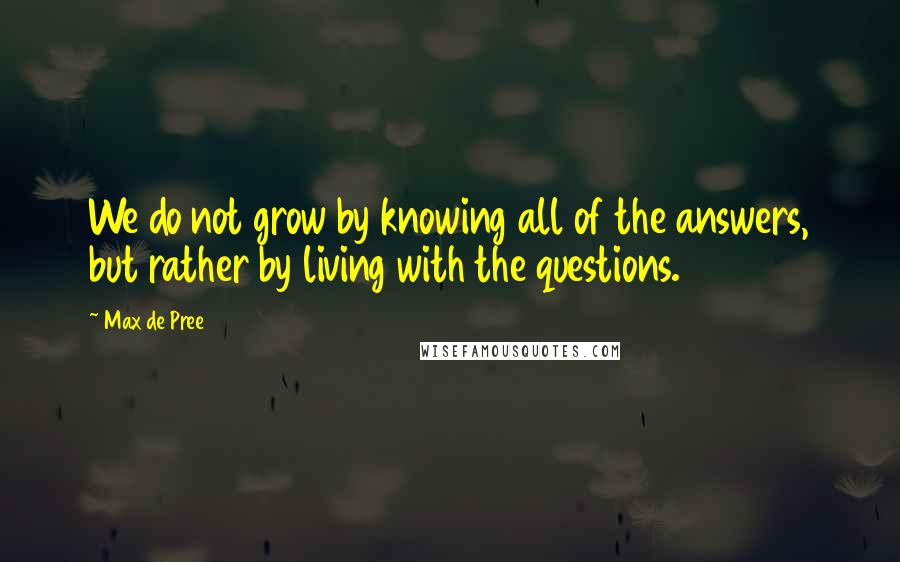 Max De Pree quotes: We do not grow by knowing all of the answers, but rather by living with the questions.