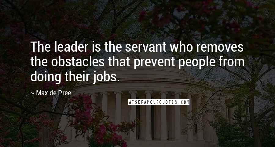 Max De Pree quotes: The leader is the servant who removes the obstacles that prevent people from doing their jobs.
