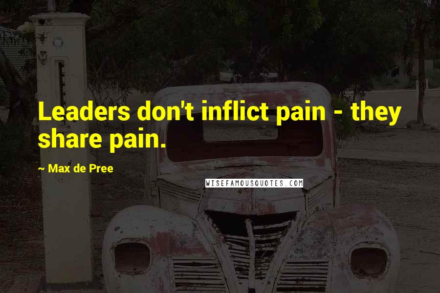 Max De Pree quotes: Leaders don't inflict pain - they share pain.