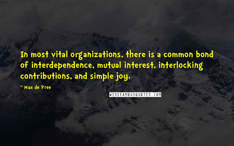 Max De Pree quotes: In most vital organizations, there is a common bond of interdependence, mutual interest, interlocking contributions, and simple joy.