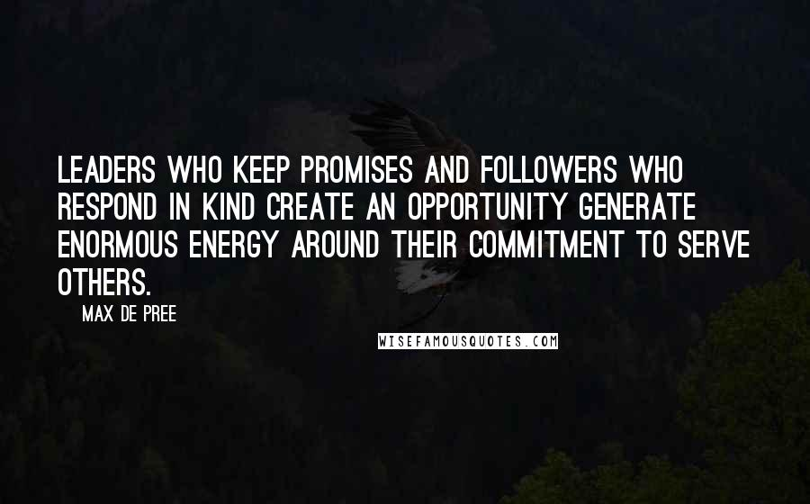 Max De Pree quotes: Leaders who keep promises and followers who respond in kind create an opportunity generate enormous energy around their commitment to serve others.