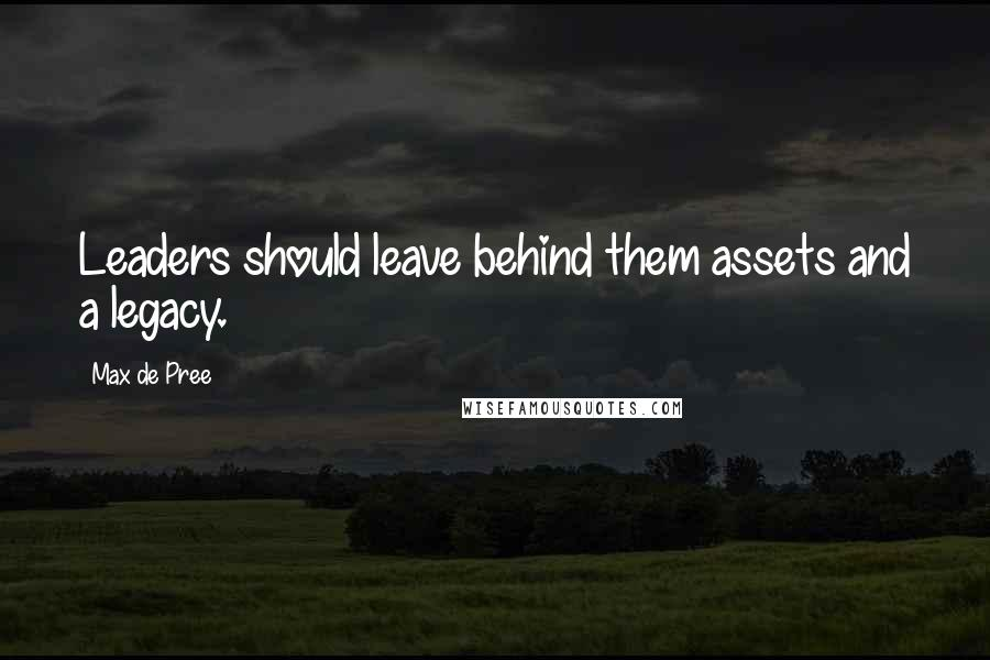 Max De Pree quotes: Leaders should leave behind them assets and a legacy.