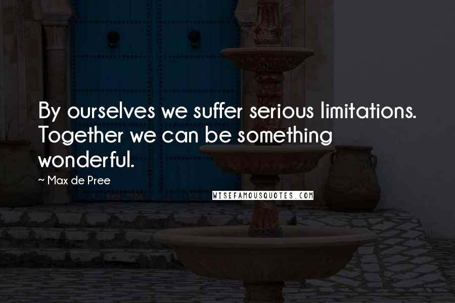 Max De Pree quotes: By ourselves we suffer serious limitations. Together we can be something wonderful.