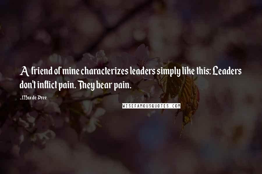 Max De Pree quotes: A friend of mine characterizes leaders simply like this: Leaders don't inflict pain. They bear pain.