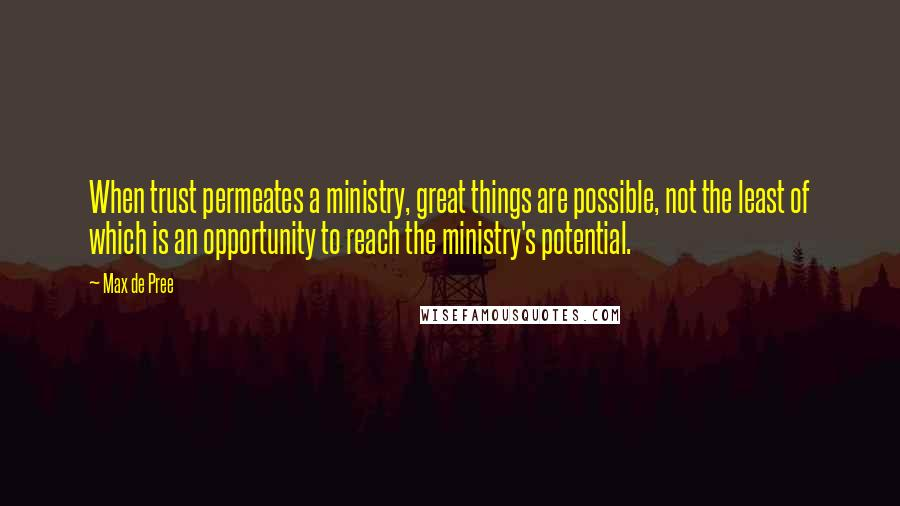 Max De Pree quotes: When trust permeates a ministry, great things are possible, not the least of which is an opportunity to reach the ministry's potential.