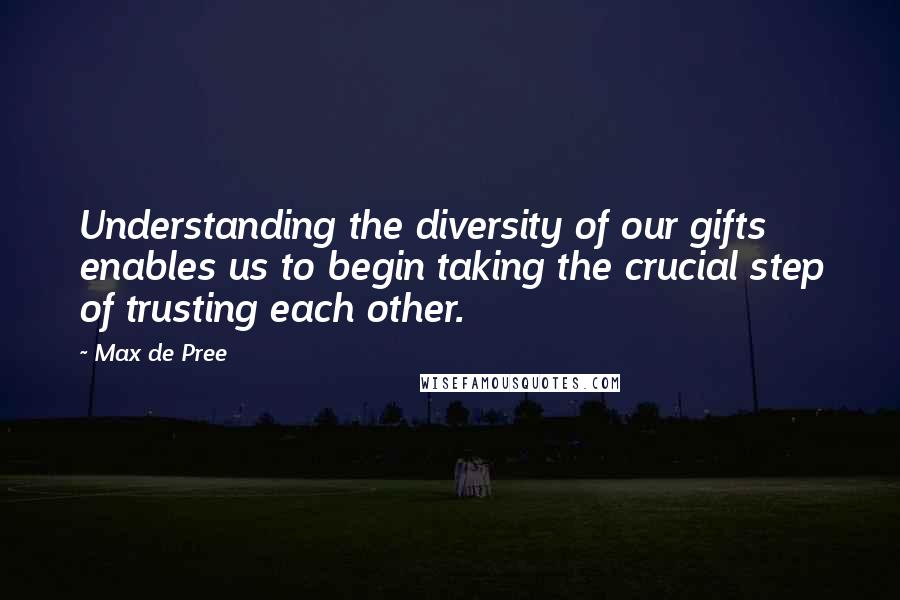Max De Pree quotes: Understanding the diversity of our gifts enables us to begin taking the crucial step of trusting each other.
