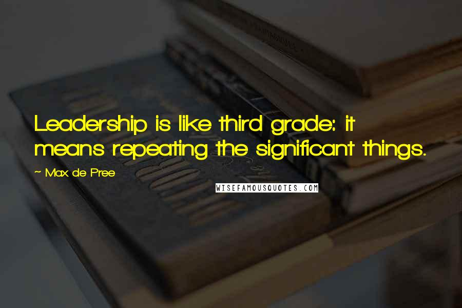 Max De Pree quotes: Leadership is like third grade: it means repeating the significant things.