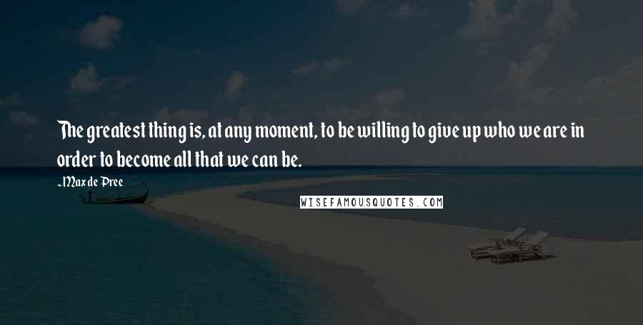 Max De Pree quotes: The greatest thing is, at any moment, to be willing to give up who we are in order to become all that we can be.