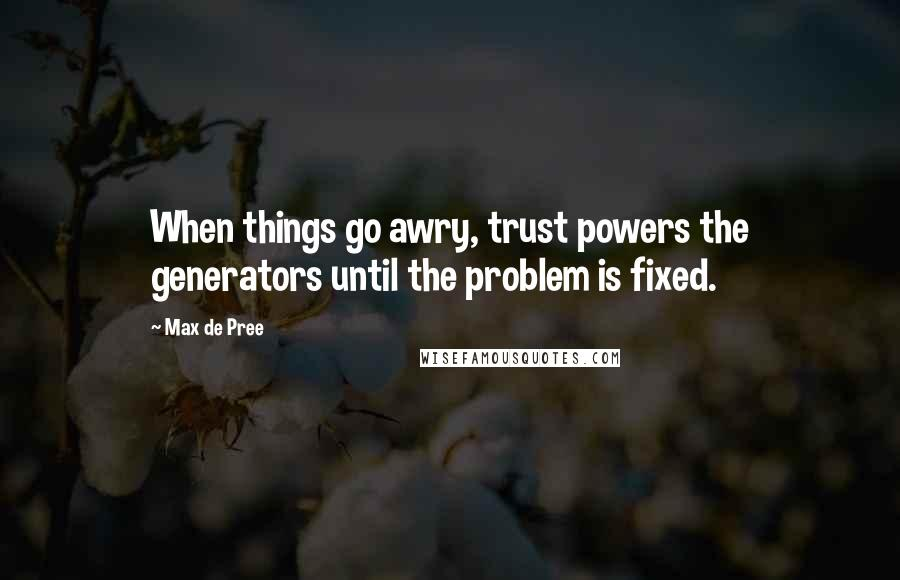 Max De Pree quotes: When things go awry, trust powers the generators until the problem is fixed.