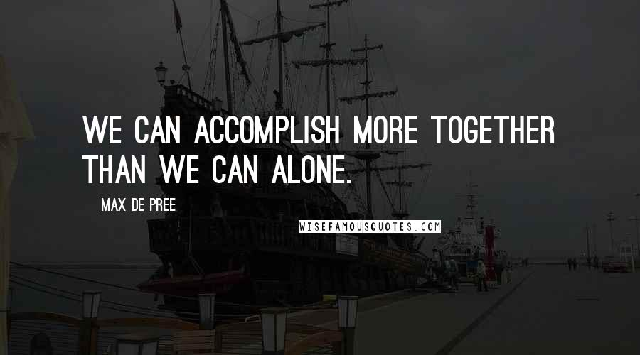 Max De Pree quotes: We can accomplish more together than we can alone.