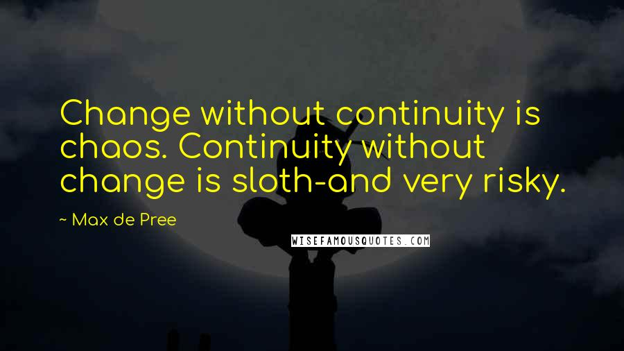 Max De Pree quotes: Change without continuity is chaos. Continuity without change is sloth-and very risky.