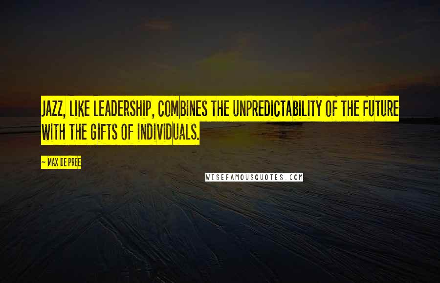 Max De Pree quotes: Jazz, like leadership, combines the unpredictability of the future with the gifts of individuals.