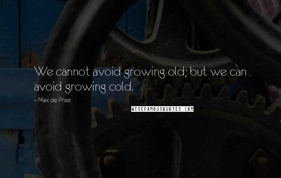 Max De Pree quotes: We cannot avoid growing old; but we can avoid growing cold.