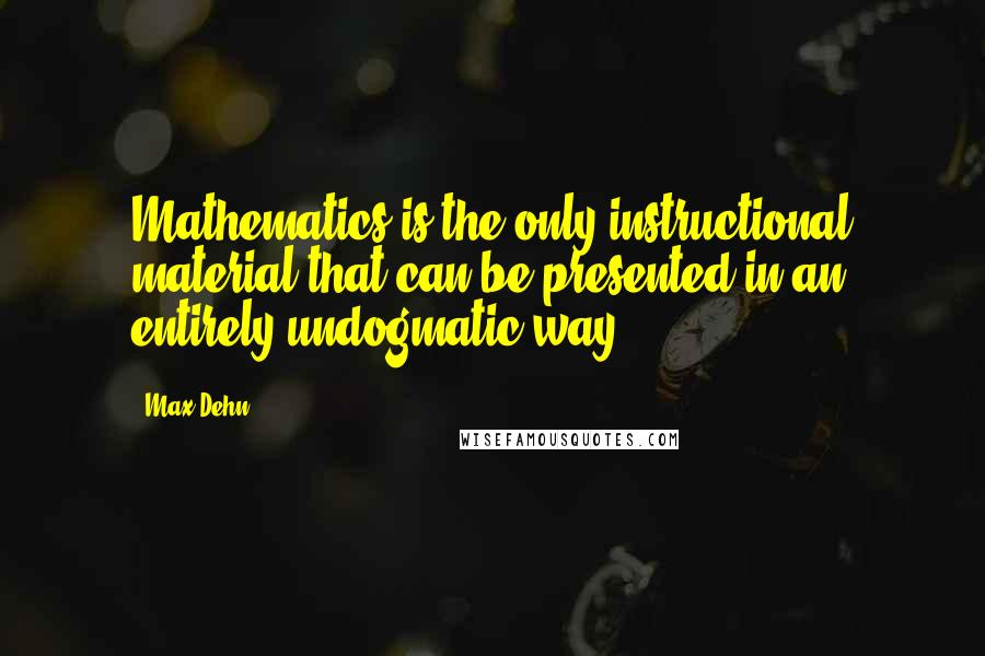 Max Dehn quotes: Mathematics is the only instructional material that can be presented in an entirely undogmatic way.