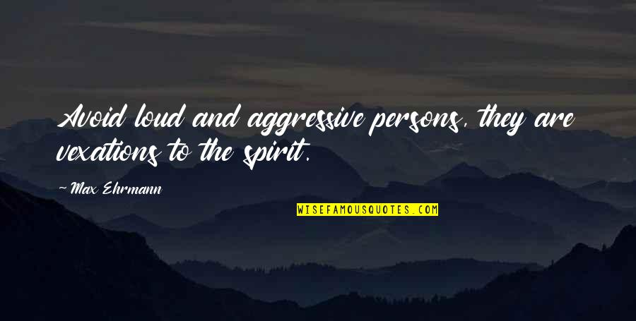 Max Ehrmann Quotes By Max Ehrmann: Avoid loud and aggressive persons, they are vexations