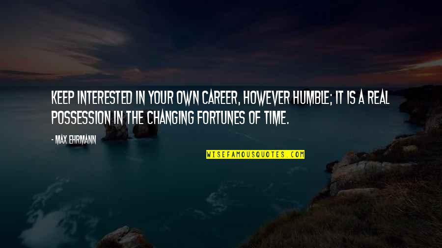 Max Ehrmann Quotes By Max Ehrmann: Keep interested in your own career, however humble;
