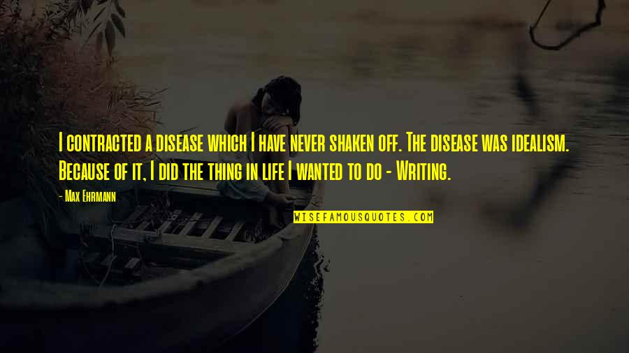 Max Ehrmann Quotes By Max Ehrmann: I contracted a disease which I have never