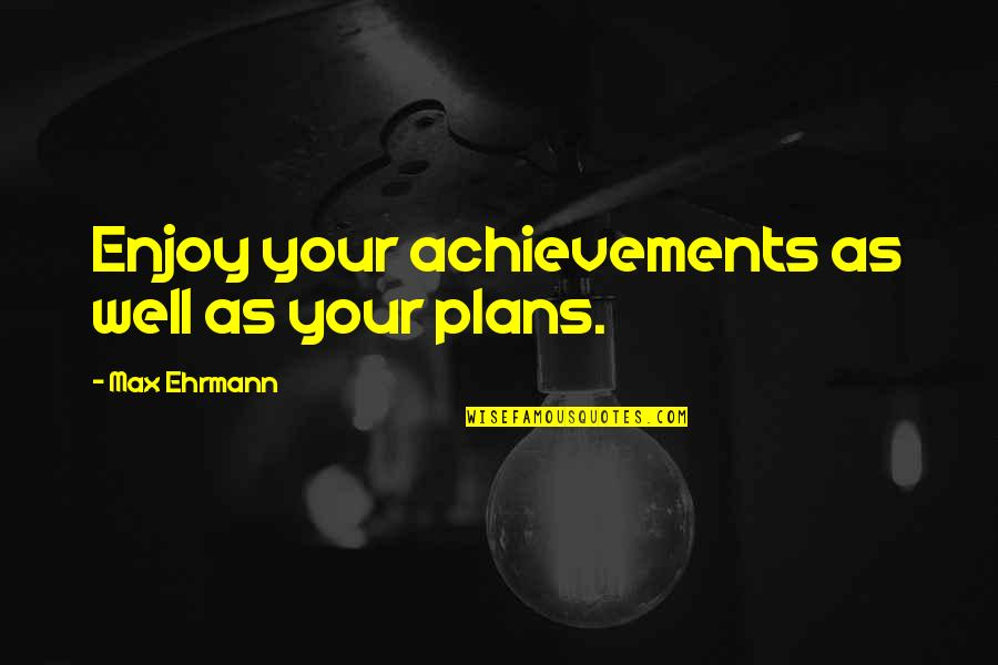 Max Ehrmann Quotes By Max Ehrmann: Enjoy your achievements as well as your plans.