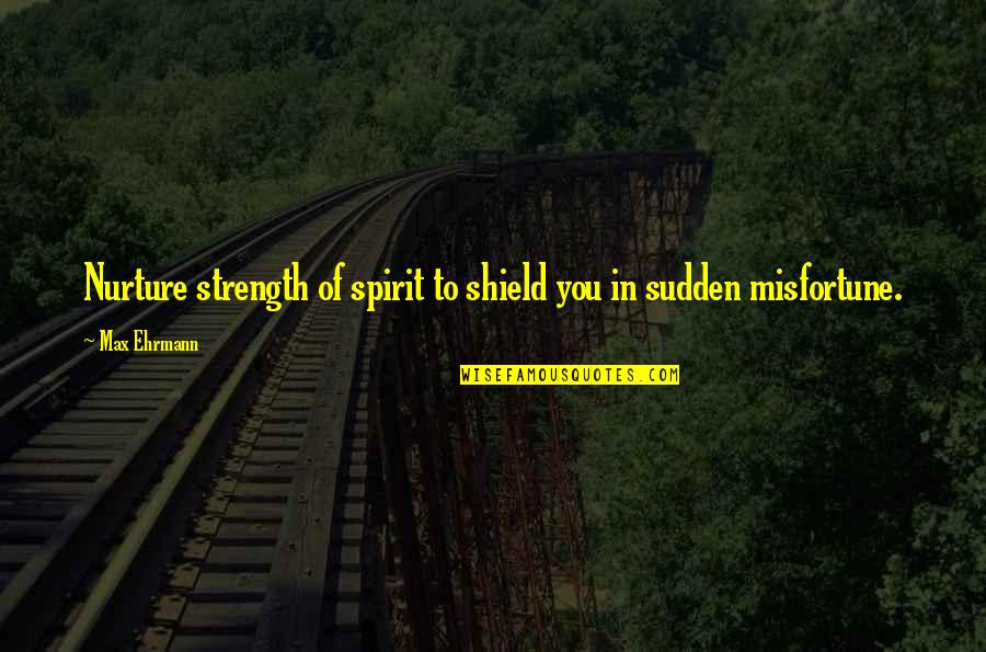 Max Ehrmann Quotes By Max Ehrmann: Nurture strength of spirit to shield you in