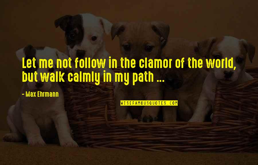 Max Ehrmann Quotes By Max Ehrmann: Let me not follow in the clamor of
