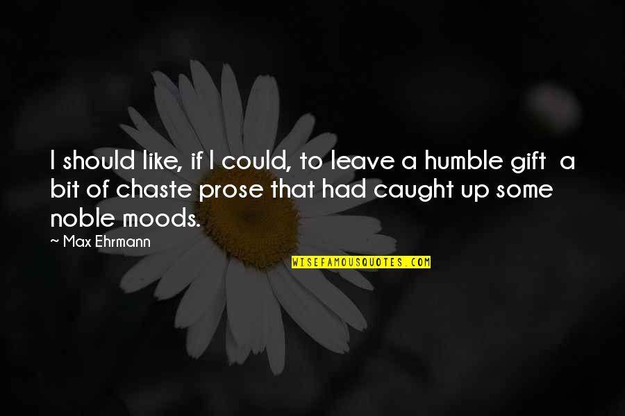 Max Ehrmann Quotes By Max Ehrmann: I should like, if I could, to leave