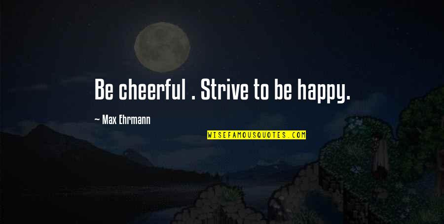Max Ehrmann Quotes By Max Ehrmann: Be cheerful . Strive to be happy.