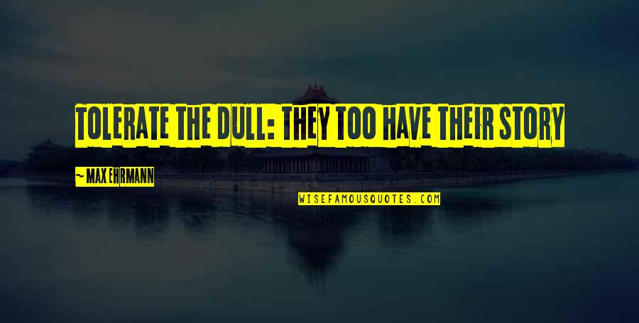 Max Ehrmann Quotes By Max Ehrmann: Tolerate the dull: they too have their story