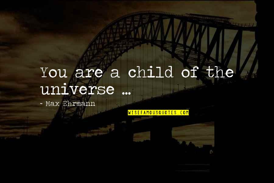 Max Ehrmann Quotes By Max Ehrmann: You are a child of the universe ...