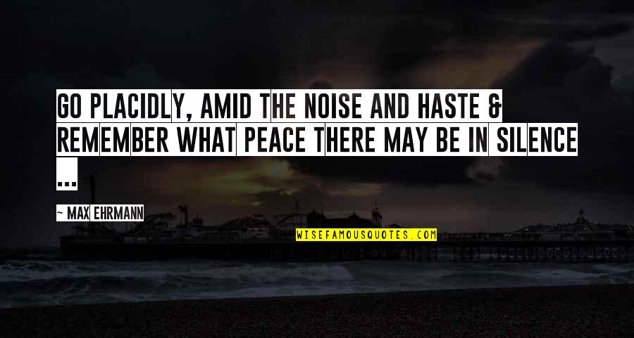 Max Ehrmann Quotes By Max Ehrmann: Go Placidly, Amid the noise and Haste &