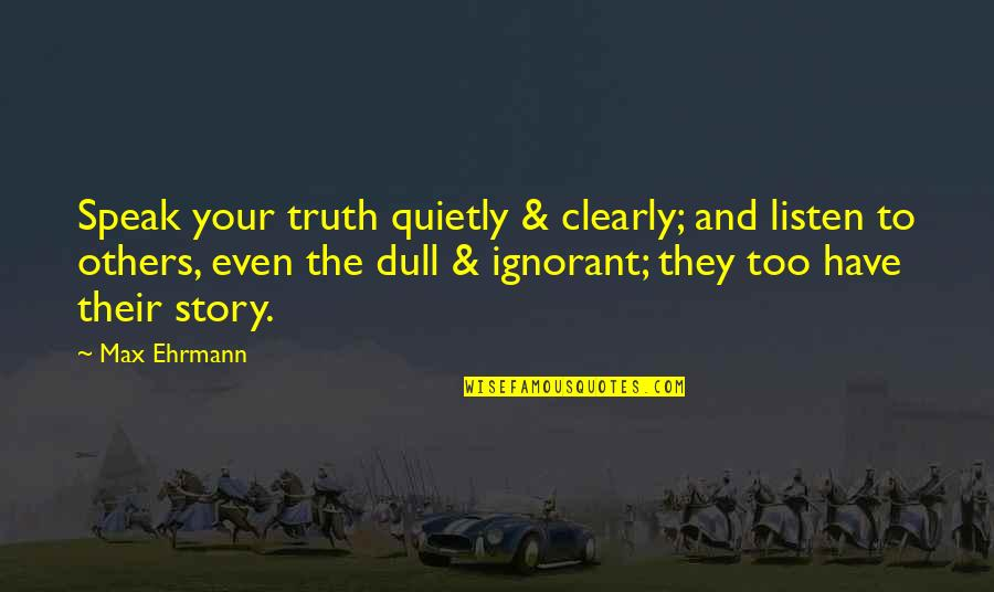 Max Ehrmann Quotes By Max Ehrmann: Speak your truth quietly & clearly; and listen