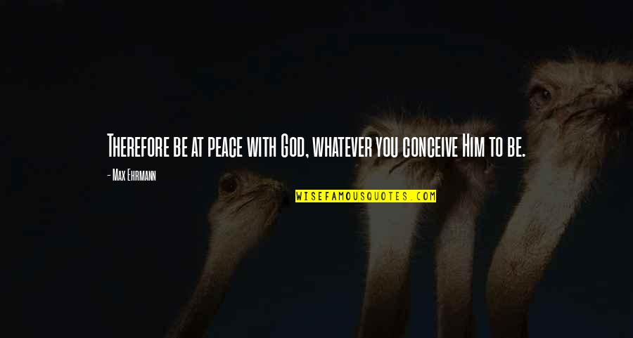 Max Ehrmann Quotes By Max Ehrmann: Therefore be at peace with God, whatever you