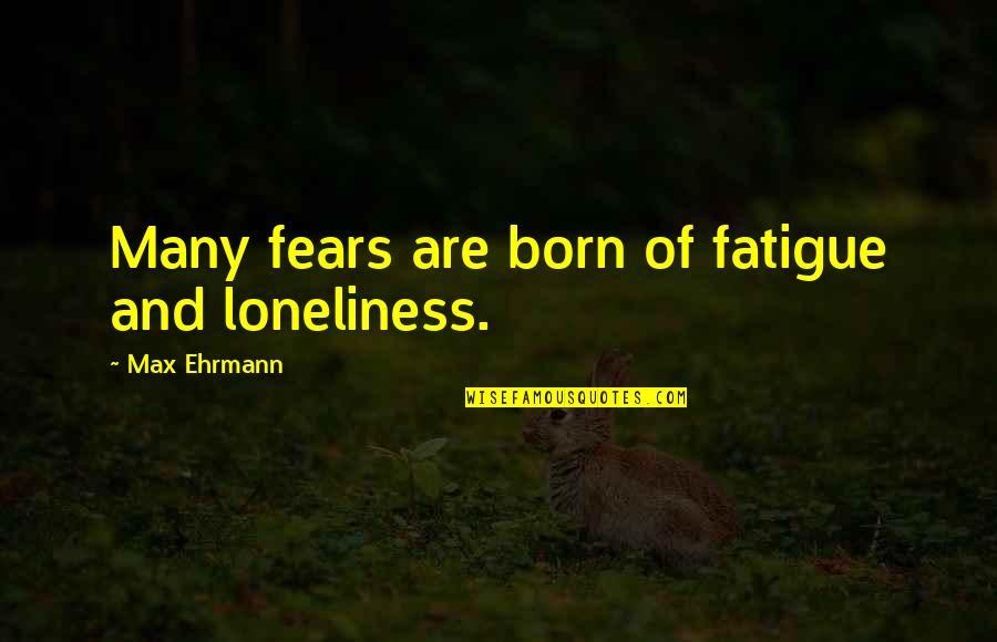 Max Ehrmann Quotes By Max Ehrmann: Many fears are born of fatigue and loneliness.