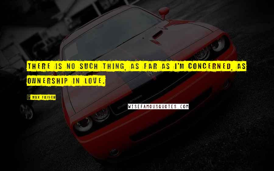 Max Frisch quotes: There is no such thing, as far as I'm concerned, as ownership in love.