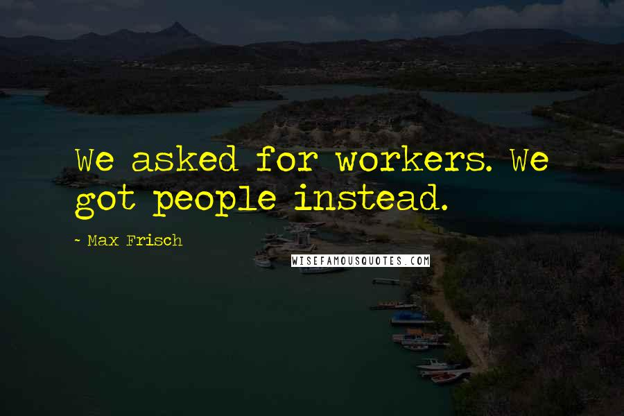 Max Frisch quotes: We asked for workers. We got people instead.