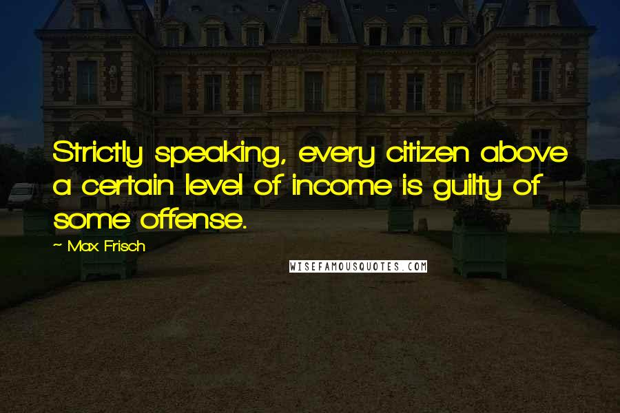Max Frisch quotes: Strictly speaking, every citizen above a certain level of income is guilty of some offense.