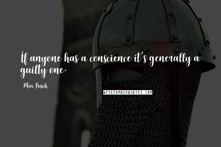 Max Frisch quotes: If anyone has a conscience it's generally a guilty one.