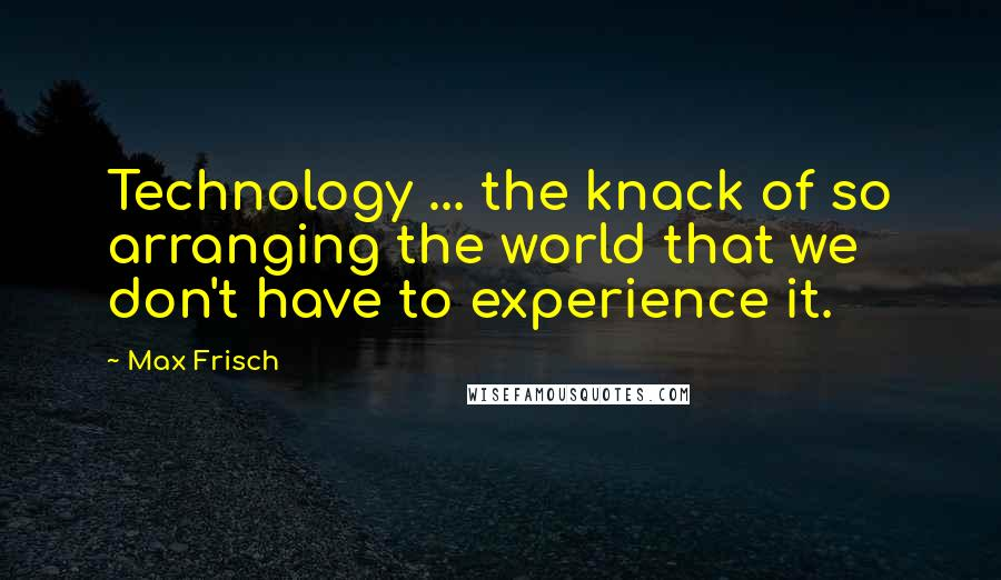 Max Frisch quotes: Technology ... the knack of so arranging the world that we don't have to experience it.