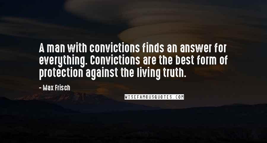 Max Frisch quotes: A man with convictions finds an answer for everything. Convictions are the best form of protection against the living truth.