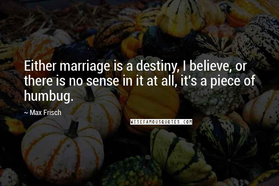 Max Frisch quotes: Either marriage is a destiny, I believe, or there is no sense in it at all, it's a piece of humbug.