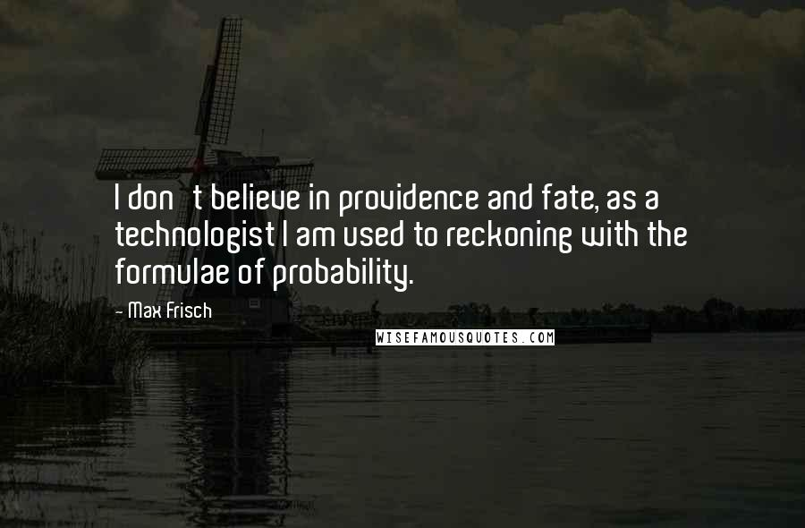 Max Frisch quotes: I don't believe in providence and fate, as a technologist I am used to reckoning with the formulae of probability.
