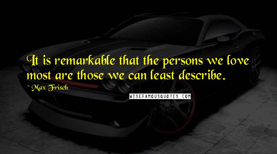 Max Frisch quotes: It is remarkable that the persons we love most are those we can least describe.