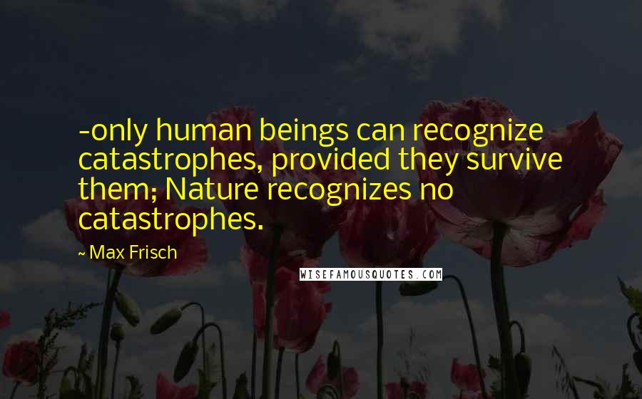 Max Frisch quotes: -only human beings can recognize catastrophes, provided they survive them; Nature recognizes no catastrophes.