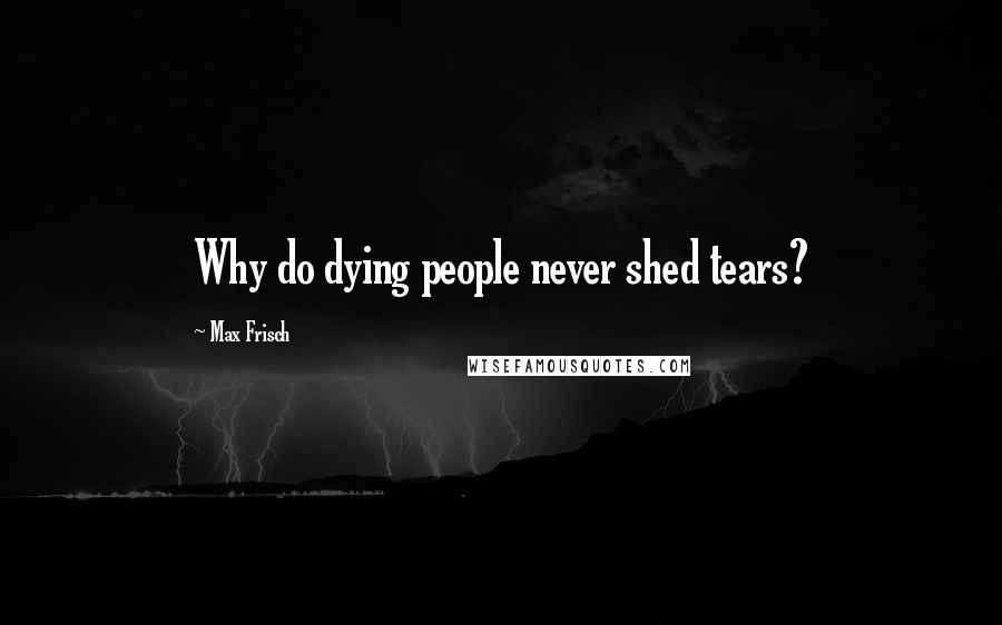 Max Frisch quotes: Why do dying people never shed tears?